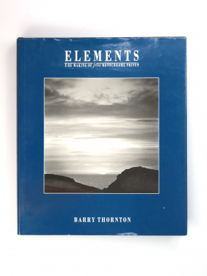 ELEMENTS THE MAKING OF FINE MONOCHROME PRINTS BY BARRY THORNTON